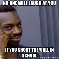 Roll safeeeeee - No one will laugh at you If you shoot them all in school
