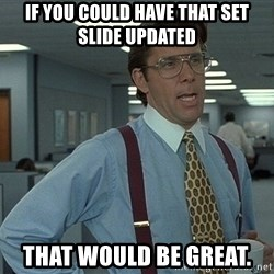 Office Space That Would Be Great - IF YOU COULD HAVE that SET slide updated that would be great.