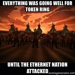 until the fire nation attacked. - Everything was going well for Token Ring Until the Ethernet Nation Attacked