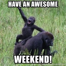 Happy Gorilla - Have an awesome  Weekend!