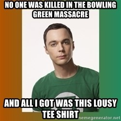 sheldon cooper  - No one was killed in the Bowling green massacre And all i got was this lousy tee shirt