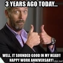 cool story bro house - 3 YEARS AGO TODAY... WELL, IT SOUNDED GOOD IN MY HEAD!! happy work anniversary!
