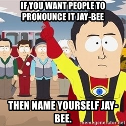 Captain Hindsight South Park - If you want people to pronounce it Jay-Bee Then name yourself Jay-Bee.
