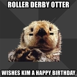 Roller Derby Otter - Roller Derby Otter Wishes Kim a Happy Birthday