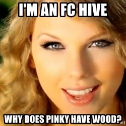 Taylor Swift - I'm an FC Hive Why does Pinky have wood?