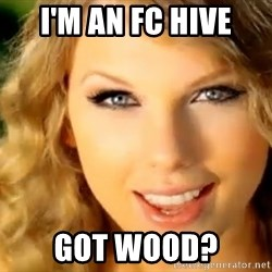 Taylor Swift - I'm an FC hive Got wood?