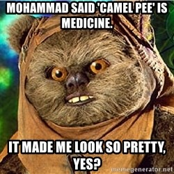 Rape Ewok - mohammad said 'camel pee' is medicine. it made me look so pretty, yes?