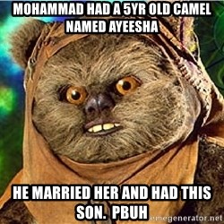 Rape Ewok - mohammad had a 5yr old camel named ayeesha he married her and had this son.  PBUH