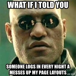 what if i told you matri - What If I told you  someone logs in every night a messes up my page layouts