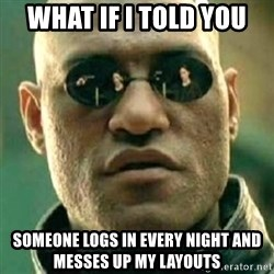 what if i told you matri - what if i told you someone logs in every night and messes up my layouts
