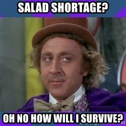 Sarcastic Wonka - SALAD SHORTAGE? OH NO HOW WILL I SURVIVE?