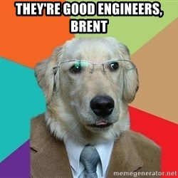 Business Dog - They're good engineers, brent