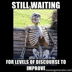 Still Waiting - Still waiting for levels of discourse to improve