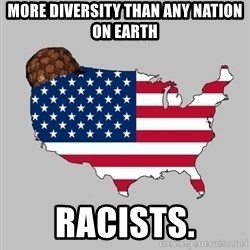 Scumbag America2 - More diversity than any nation on earth Racists.