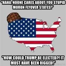 """Scumbag America2 - """"Haha, noone cares about you stupid moron flyover states!"""" """"How could trump be elected?! It must have been rigged!"""""""