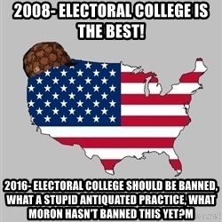 Scumbag America2 - 2008- Electoral college is the best! 2016- electoral college should be banned, what a stupid antiquated practice, what moron hasn't banned this yet?m