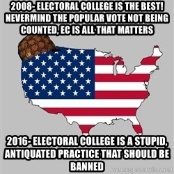 Scumbag America2 - 2008- electoral college is the best! Nevermind the popular vote not being counted, ec is all that matters 2016- electoral college is a stupid, antiquated practice that should be banned