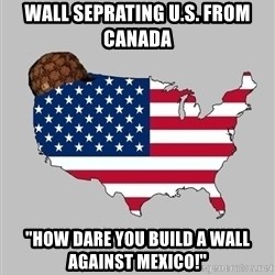"""Scumbag America2 - Wall seprating U.S. from Canada  """"HOW DARE YOU BUILD A WALL AGAINST MEXICO!"""""""