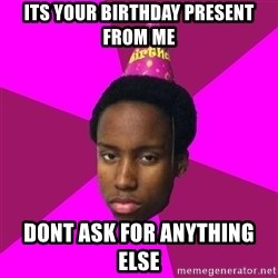 Happy Birthday Black Kid - its your birthday present from me  dont ask for anything else