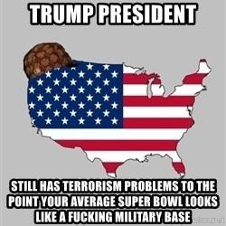 Scumbag America2 - Trump president Still has terrorism problems to the point your average super bowl looks like a fucking military base