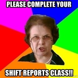 teacher - Please Complete your SHIFT REPORTs Class!!