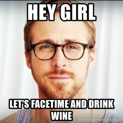 Ryan Gosling Hey Girl 3 - Hey girl Let's FaceTime and drink wine