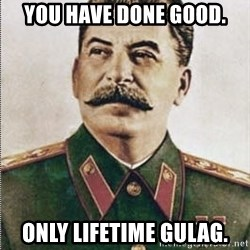 Joseph Stalin - You have done good. Only lifetime Gulag.