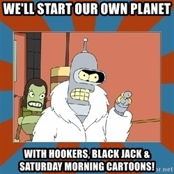 Blackjack and hookers bender - we'll start our own planet with hookers, black jack & saturday morning cartoons!