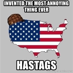Scumbag America2 - Invented the most annoying thing ever Hastags