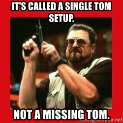 Angry Walter With Gun - It's called a single tom setup. Not a missing tom.