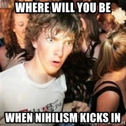 sudden realization guy - Where will you be When nihilism kicks in