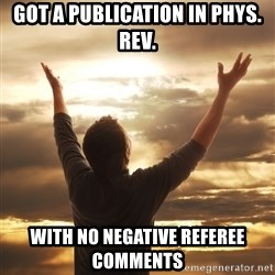 Praise - Got a publication in Phys. Rev. with no negative referee comments