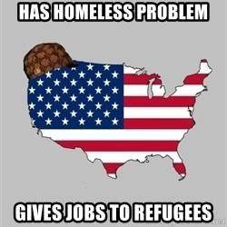 Scumbag America2 - Has homeless problem Gives jobs to refugees