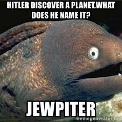 Bad Joke Eel v2.0 - Hitler discover a planet.What does he name it? JEWpiter