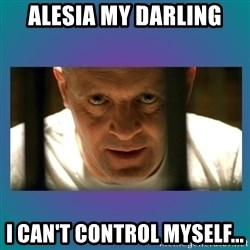 Hannibal lecter - ALESIA MY DARLING I CAN'T CONTROL MYSELF...