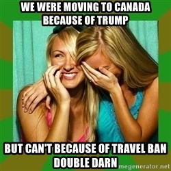 Laughing Girls  - we were moving to Canada because of Trump But can't because of travel ban double darn