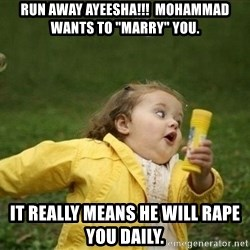 "Little girl running away - Run away ayeesha!!!  mohammad wants to ""marry"" you. It really means he will rape you daily."