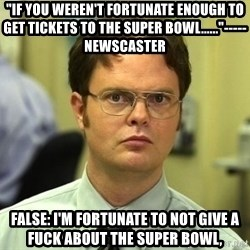 """Dwight Schrute - """"if you weren't fortunate enough to get tickets to the super bowl......""""-----newscaster false: I'm fortunate to not give a fuck about the super bowl,"""