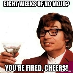 Austin Powers Drink - Eight Weeks of NO Mojo? You're Fired. Cheers!