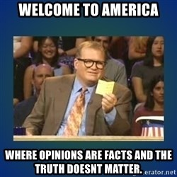 drew carey - Welcome to America Where opinions are facts and the truth doesnt matter.