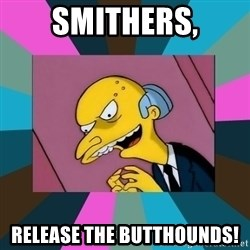 Mr. Burns - Smithers, Release the butthounds!