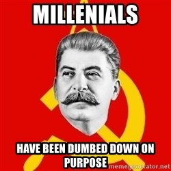 Stalin Says - millenials have been dumbed down on purpose