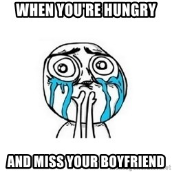 crying - When you're hungry  And miss your boyfriend