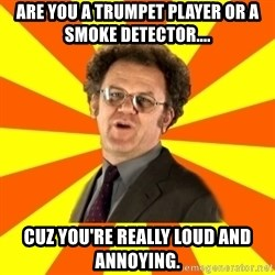 Dr. Steve Brule - are you a trumpet player or a smoke detector.... cuz you're really loud and annoying.