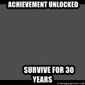 Achievement Unlocked -  Achievement Unlocked          Survive for 30 years