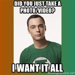 sheldon cooper  - Did you just take a photo/video? I want it all