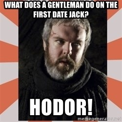 Hodor - What does a gentleman do on the first date Jack? Hodor!