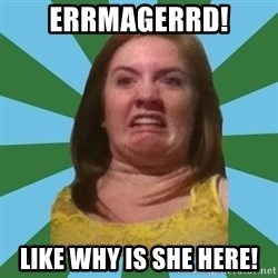 Disgusted Ginger - Errmagerrd! Like why is she here!