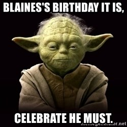 ProYodaAdvice - Blaines's birthday it is, celebrate he must.