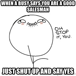 oh stop it you guy - When a busy says you are a good salesman Just shut up and say yes